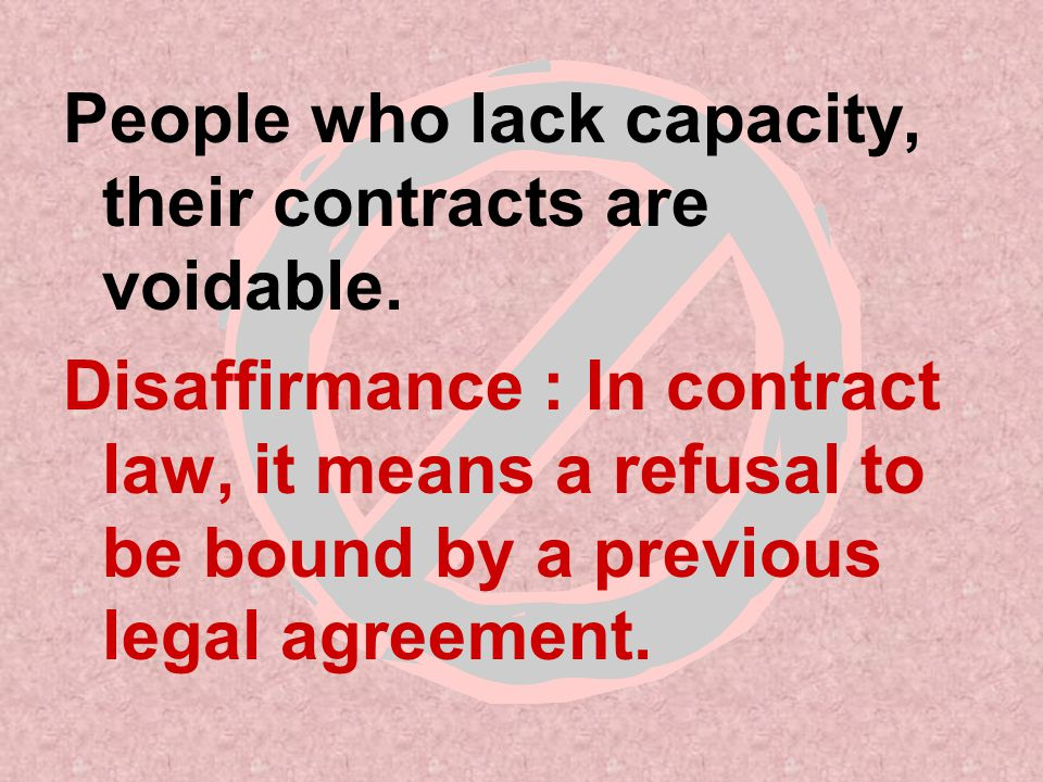 Contracts that CANNOT be Dissafirmed Court-approved contracts Major commitments (join army) Banking contracts (making deposit) Insurance contracts (life insurance) Work-related contracts (buying job equipment) Sale of realty (buying a house) Apartment rental (Signing a Lease)
