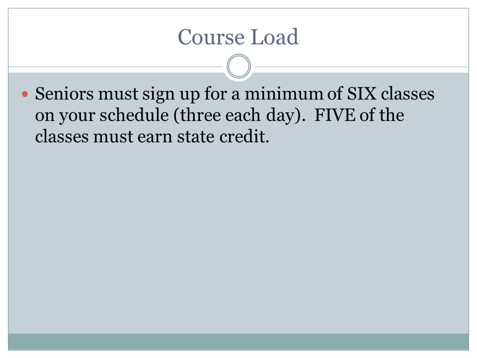 Course Load Seniors must sign up for a minimum of SIX classes on your schedule (three each day).