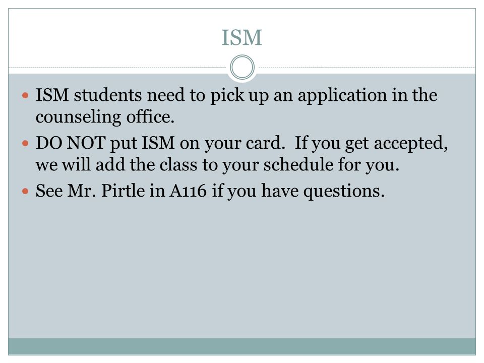 ISM ISM students need to pick up an application in the counseling office.