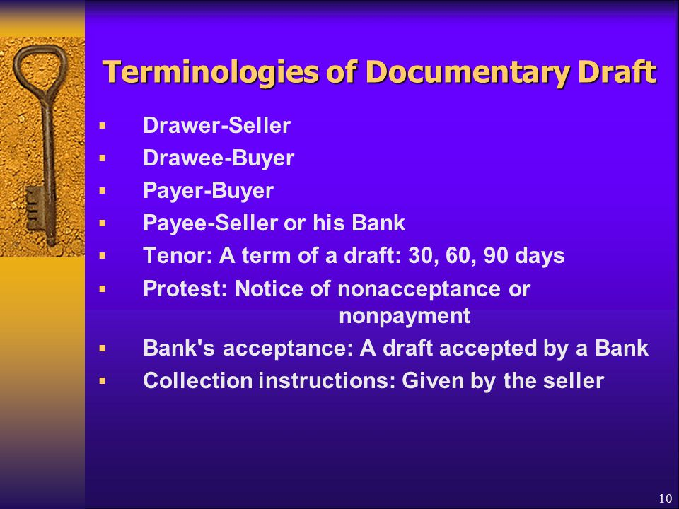 10 Terminologies of Documentary Draft  Drawer-Seller  Drawee-Buyer  Payer-Buyer  Payee-Seller or his Bank  Tenor: A term of a draft: 30, 60, 90 d