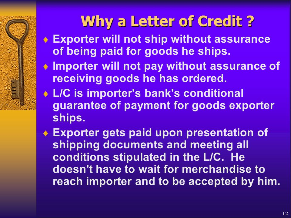 12 Why a Letter of Credit ?  Exporter will not ship without assurance of being paid for goods he ships.  Importer will not pay without assurance of