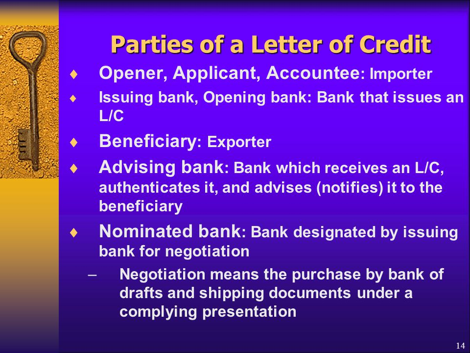 14 Parties of a Letter of Credit  Opener, Applicant, Accountee : Importer  Issuing bank, Opening bank: Bank that issues an L/C  Beneficiary : Expor