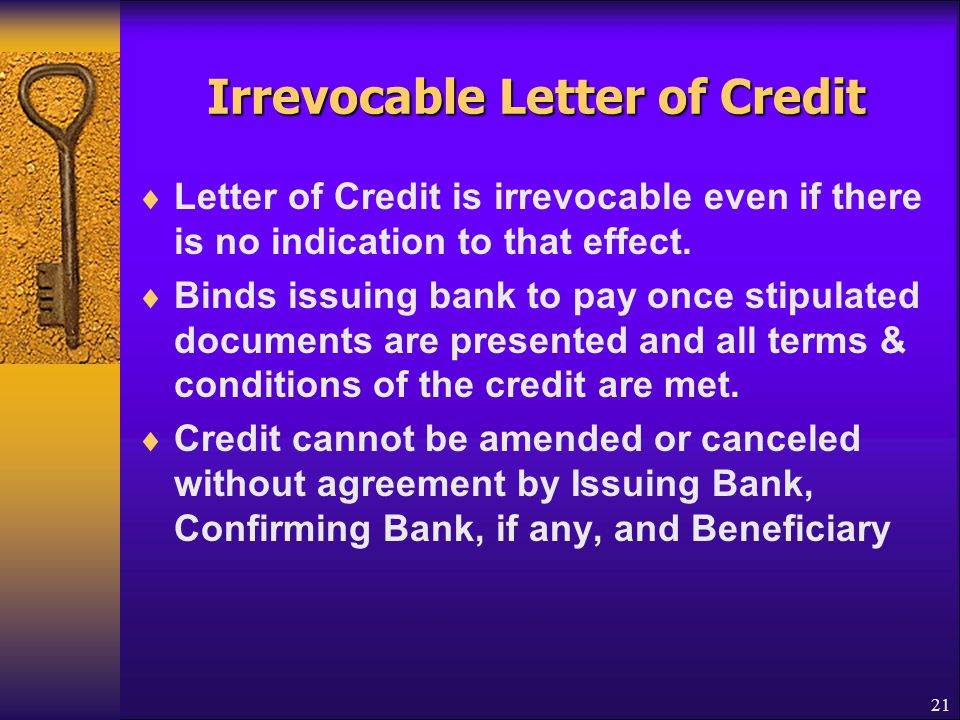 21 Irrevocable Letter of Credit  Letter of Credit is irrevocable even if there is no indication to that effect.  Binds issuing bank to pay once stip