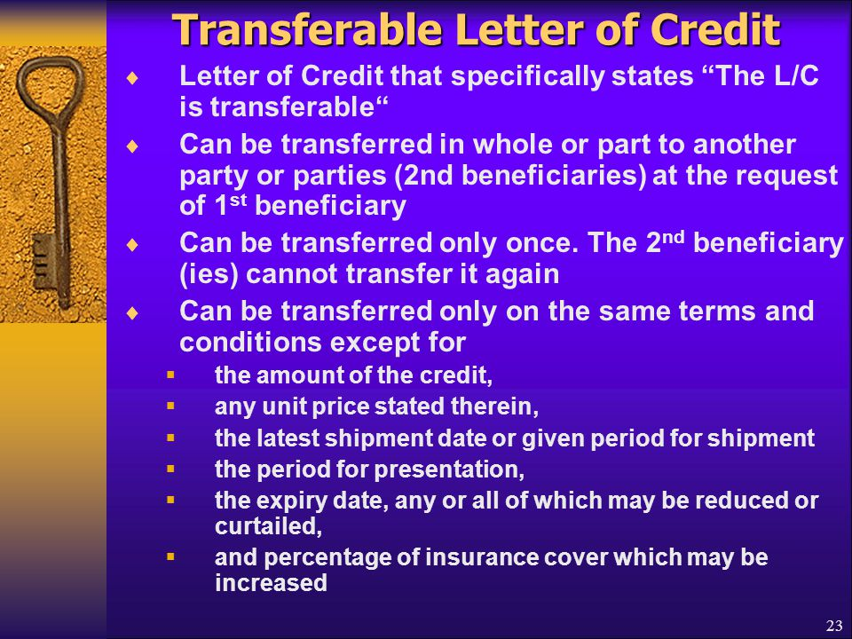 "23 Transferable Letter of Credit  Letter of Credit that specifically states ""The L/C is transferable""  Can be transferred in whole or part to anothe"