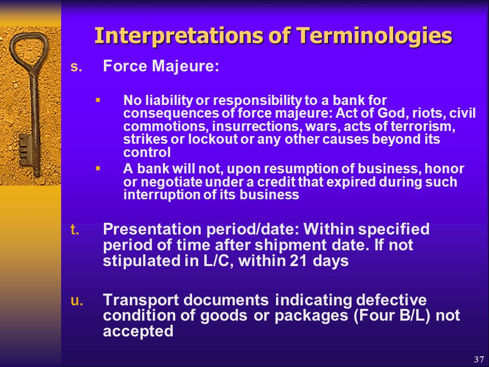37 Interpretations of Terminologies s. Force Majeure:  No liability or responsibility to a bank for consequences of force majeure: Act of God, riots,