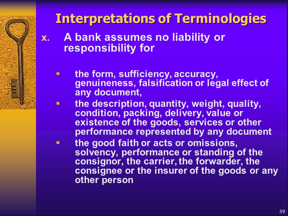 39 Interpretations of Terminologies x. A bank assumes no liability or responsibility for  the form, sufficiency, accuracy, genuineness, falsification