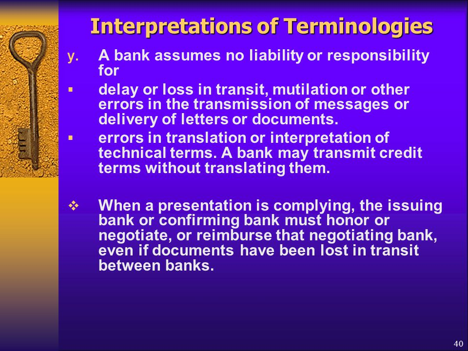 40 Interpretations of Terminologies y. A bank assumes no liability or responsibility for  delay or loss in transit, mutilation or other errors in the