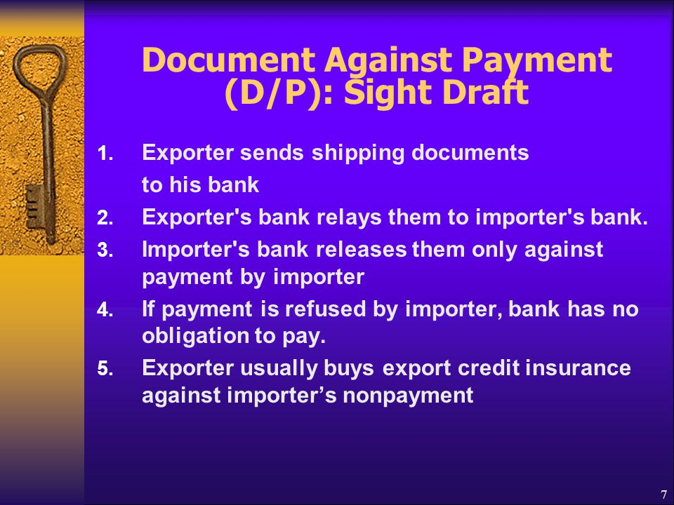 7 Document Against Payment (D/P): Sight Draft 1. Exporter sends shipping documents to his bank 2. Exporter's bank relays them to importer's bank. 3. I