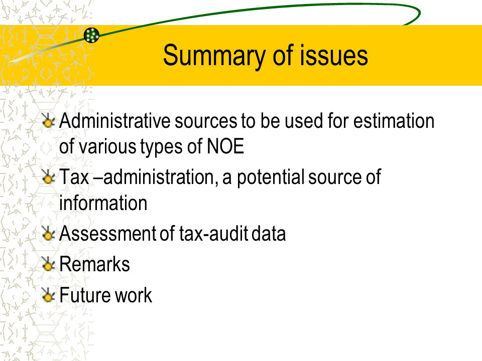 Summary of issues Administrative sources to be used for estimation of various types of NOE Tax –administration, a potential source of information Assessment of tax-audit data Remarks Future work