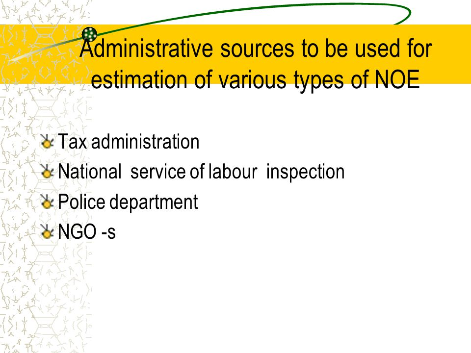 Administrative sources to be used for estimation of various types of NOE Tax administration National service of labour inspection Police department NG