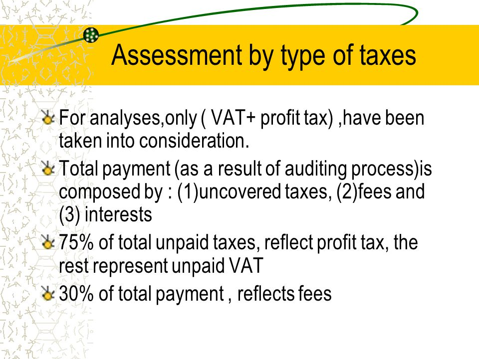 Assessment by type of taxes(count s) Detailed analyses by types of taxes,gives a different picture in the structure of the payment( hidden sales, fines and interests ) VAT- 52% composed by fines and interests PT- 20% reflects fines Difficult to use the auditing data for re-evaluation of sales, turnover,production and value added especially in case when companies evade profit-tax.