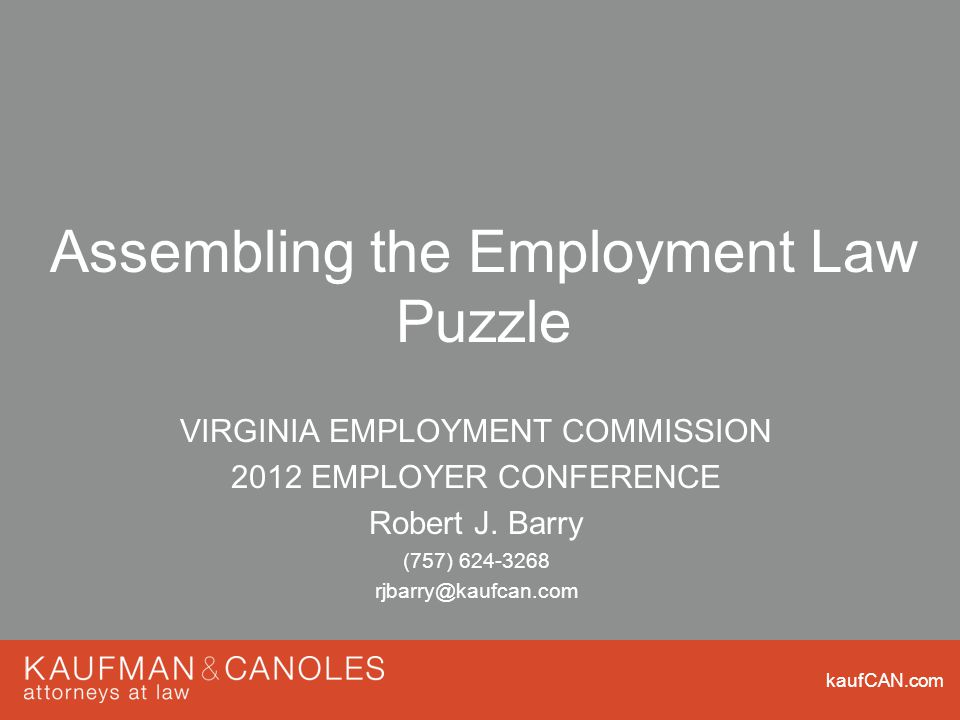kaufCAN.com Assembling the Employment Law Puzzle VIRGINIA EMPLOYMENT COMMISSION 2012 EMPLOYER CONFERENCE Robert J.