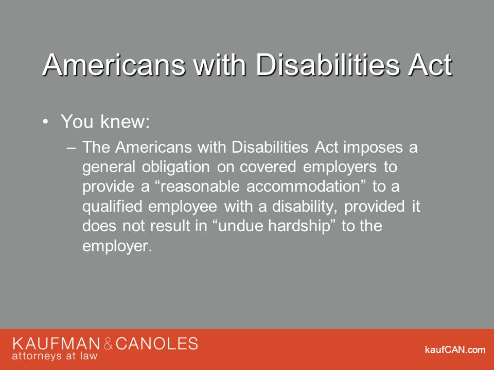 kaufCAN.com Americans with Disabilities Act You knew: –The Americans with Disabilities Act imposes a general obligation on covered employers to provide a reasonable accommodation to a qualified employee with a disability, provided it does not result in undue hardship to the employer.