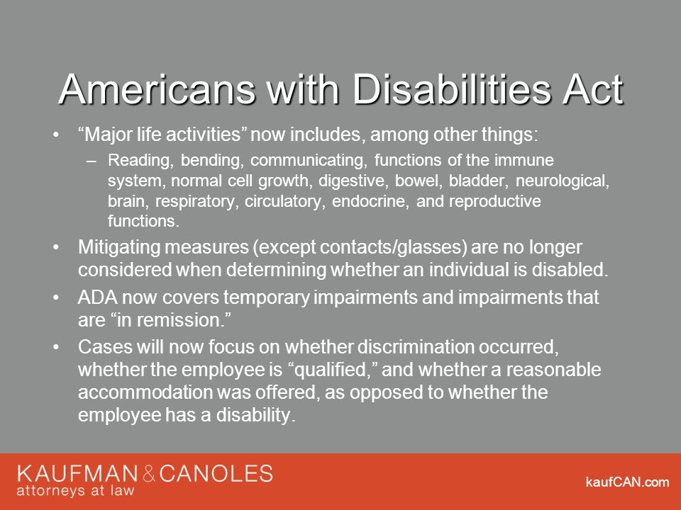 kaufCAN.com Americans with Disabilities Act Major life activities now includes, among other things: –Reading, bending, communicating, functions of the immune system, normal cell growth, digestive, bowel, bladder, neurological, brain, respiratory, circulatory, endocrine, and reproductive functions.
