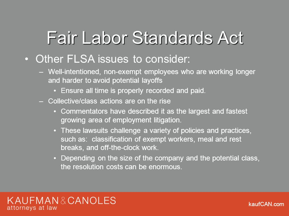 kaufCAN.com Fair Labor Standards Act Other FLSA issues to consider: –Well-intentioned, non-exempt employees who are working longer and harder to avoid potential layoffs Ensure all time is properly recorded and paid.