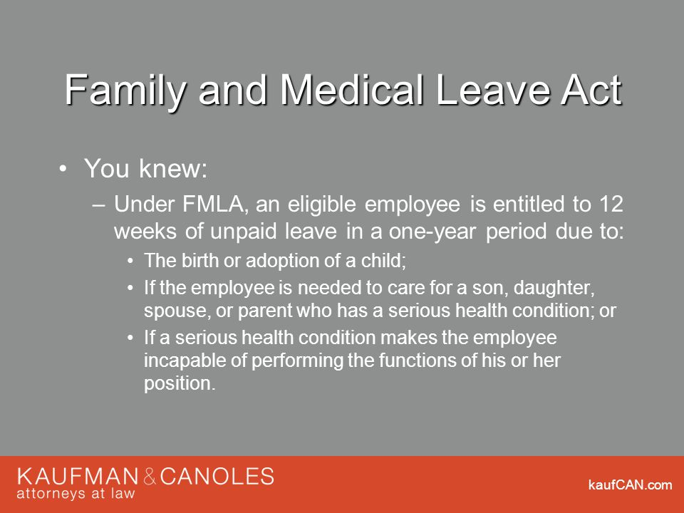 kaufCAN.com Family and Medical Leave Act You knew: –Under FMLA, an eligible employee is entitled to 12 weeks of unpaid leave in a one-year period due to: The birth or adoption of a child; If the employee is needed to care for a son, daughter, spouse, or parent who has a serious health condition; or If a serious health condition makes the employee incapable of performing the functions of his or her position.