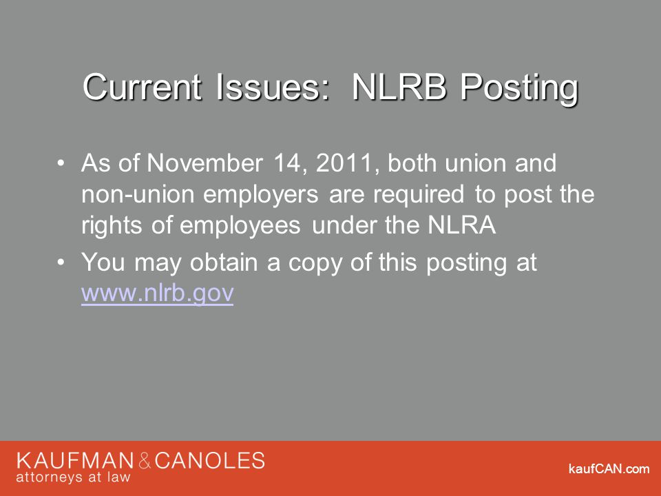 kaufCAN.com Current Issues: NLRB Posting As of November 14, 2011, both union and non-union employers are required to post the rights of employees under the NLRA You may obtain a copy of this posting at www.nlrb.gov www.nlrb.gov