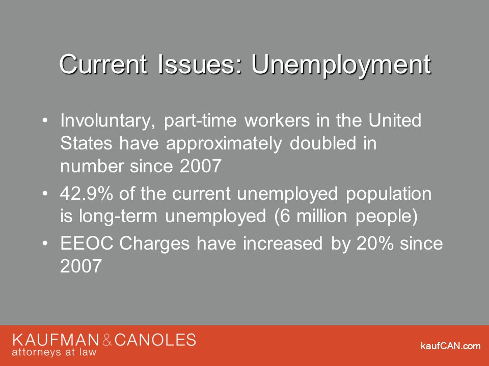 kaufCAN.com Current Issues: Unemployment Involuntary, part-time workers in the United States have approximately doubled in number since 2007 42.9% of the current unemployed population is long-term unemployed (6 million people) EEOC Charges have increased by 20% since 2007