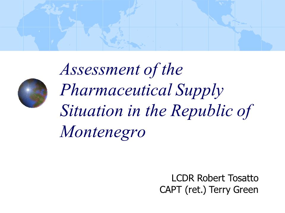Assessment of the Pharmaceutical Supply Situation in the Republic of Montenegro LCDR Robert Tosatto CAPT (ret.) Terry Green
