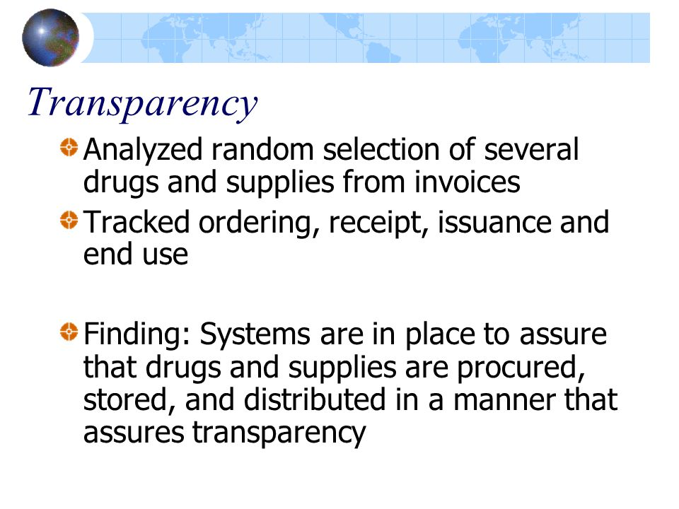 Transparency Analyzed random selection of several drugs and supplies from invoices Tracked ordering, receipt, issuance and end use Finding: Systems are in place to assure that drugs and supplies are procured, stored, and distributed in a manner that assures transparency