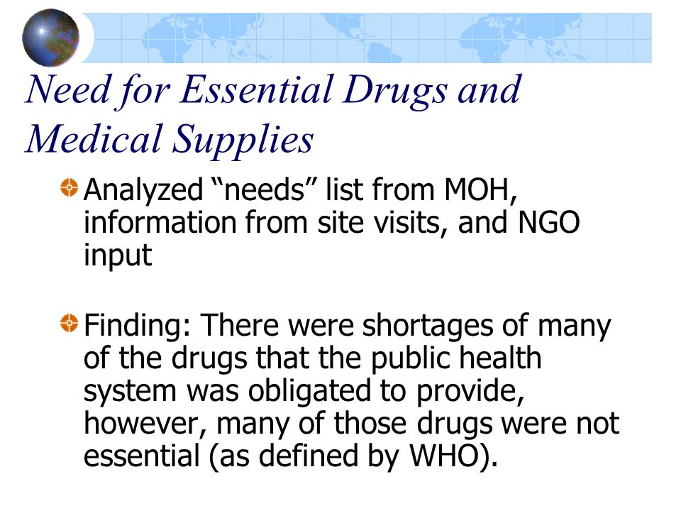 Need for Essential Drugs and Medical Supplies Analyzed needs list from MOH, information from site visits, and NGO input Finding: There were shortages of many of the drugs that the public health system was obligated to provide, however, many of those drugs were not essential (as defined by WHO).