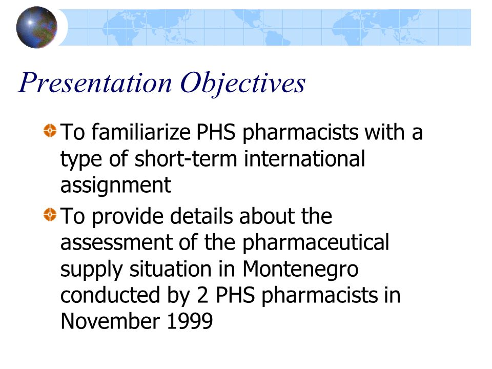 Presentation Objectives To familiarize PHS pharmacists with a type of short-term international assignment To provide details about the assessment of the pharmaceutical supply situation in Montenegro conducted by 2 PHS pharmacists in November 1999