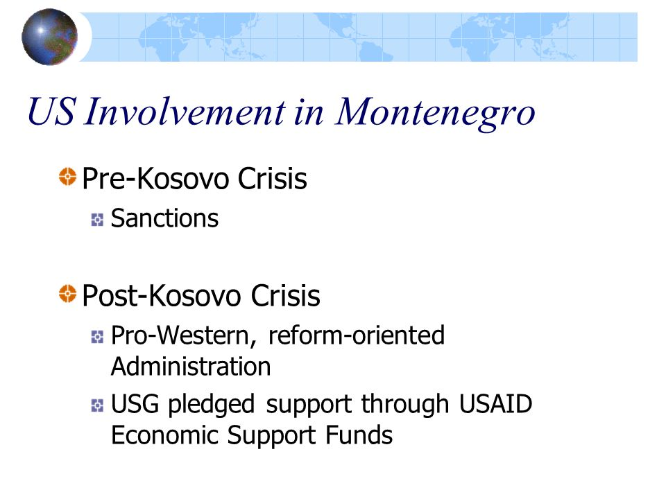 US Involvement in Montenegro Pre-Kosovo Crisis Sanctions Post-Kosovo Crisis Pro-Western, reform-oriented Administration USG pledged support through USAID Economic Support Funds