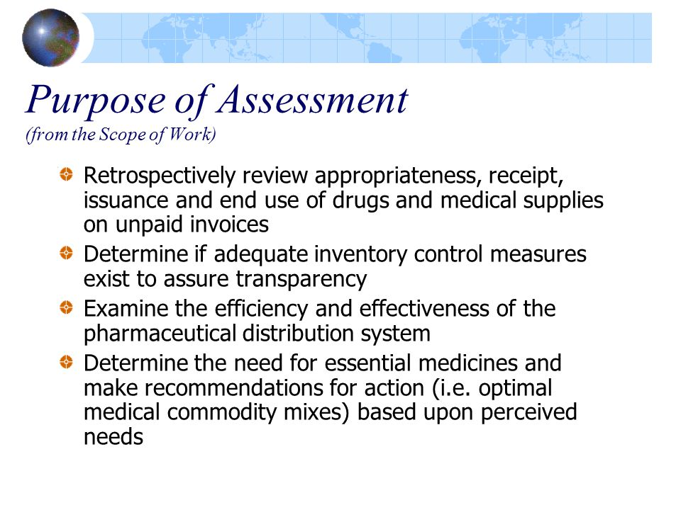 Purpose of Assessment (from the Scope of Work) Retrospectively review appropriateness, receipt, issuance and end use of drugs and medical supplies on unpaid invoices Determine if adequate inventory control measures exist to assure transparency Examine the efficiency and effectiveness of the pharmaceutical distribution system Determine the need for essential medicines and make recommendations for action (i.e.