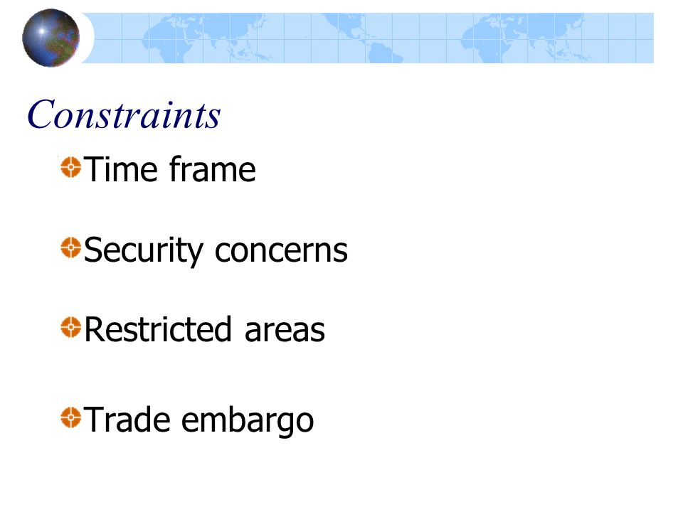 Constraints Time frame Security concerns Restricted areas Trade embargo