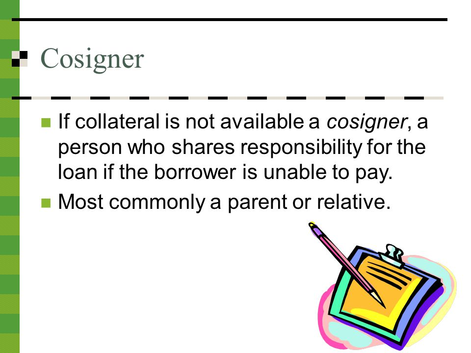 Cosigner If collateral is not available a cosigner, a person who shares responsibility for the loan if the borrower is unable to pay.