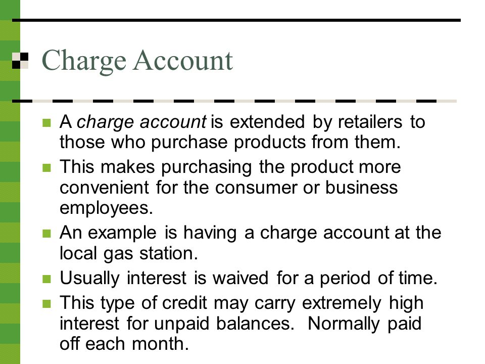 Charge Account A charge account is extended by retailers to those who purchase products from them.