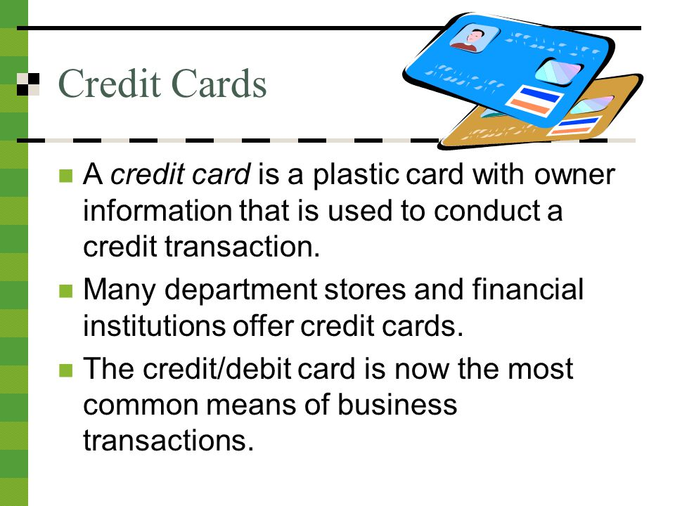 Credit Cards A credit card is a plastic card with owner information that is used to conduct a credit transaction.