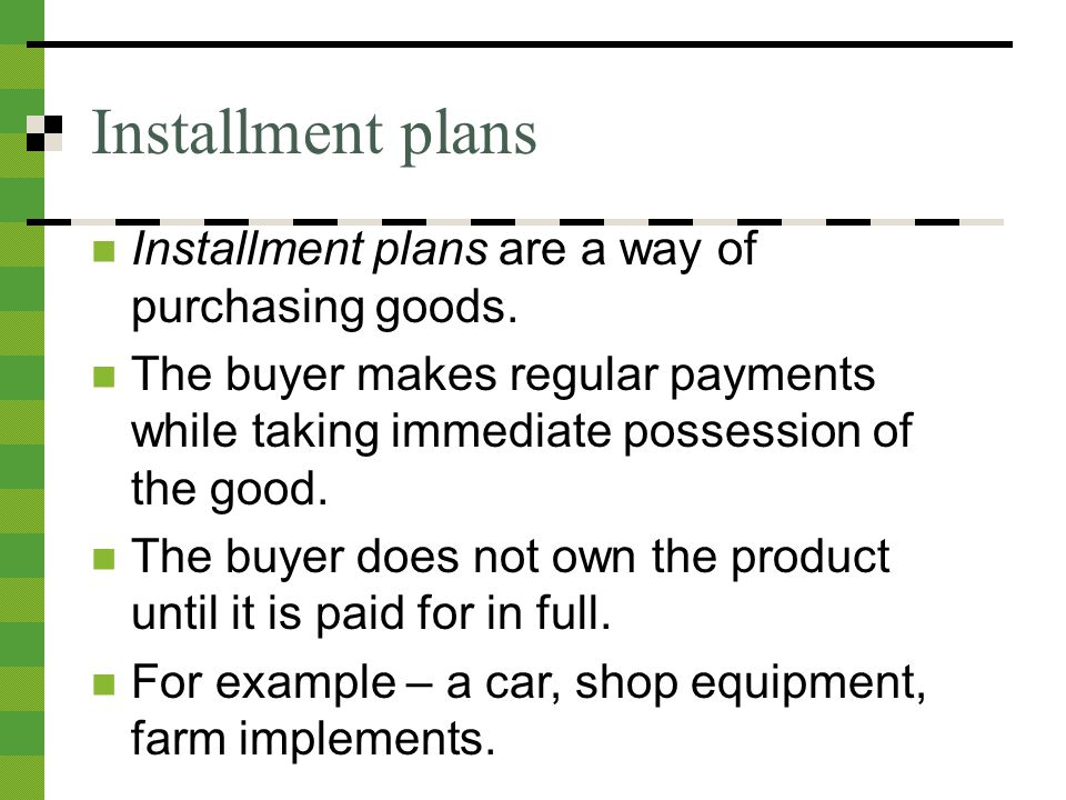 Installment plans Installment plans are a way of purchasing goods.
