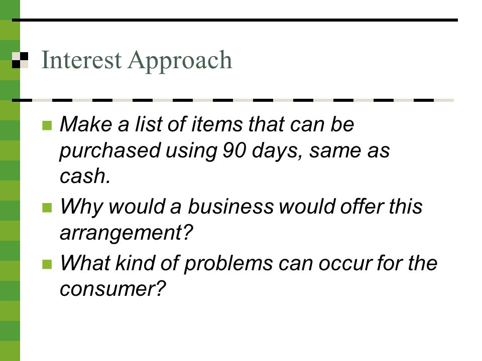 Interest Approach Make a list of items that can be purchased using 90 days, same as cash.