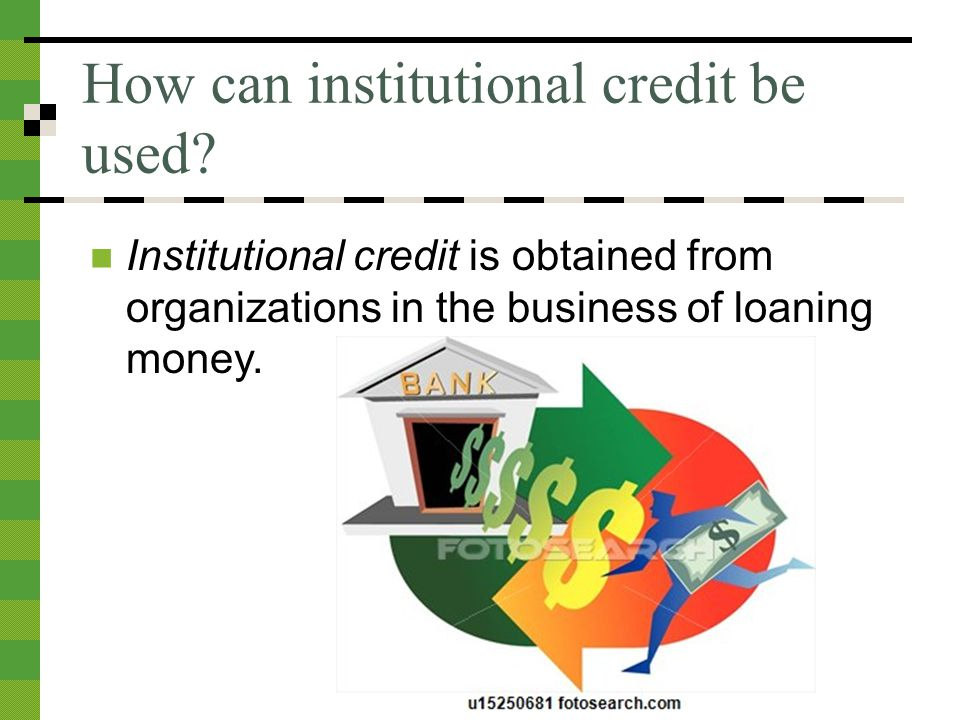 How can institutional credit be used.