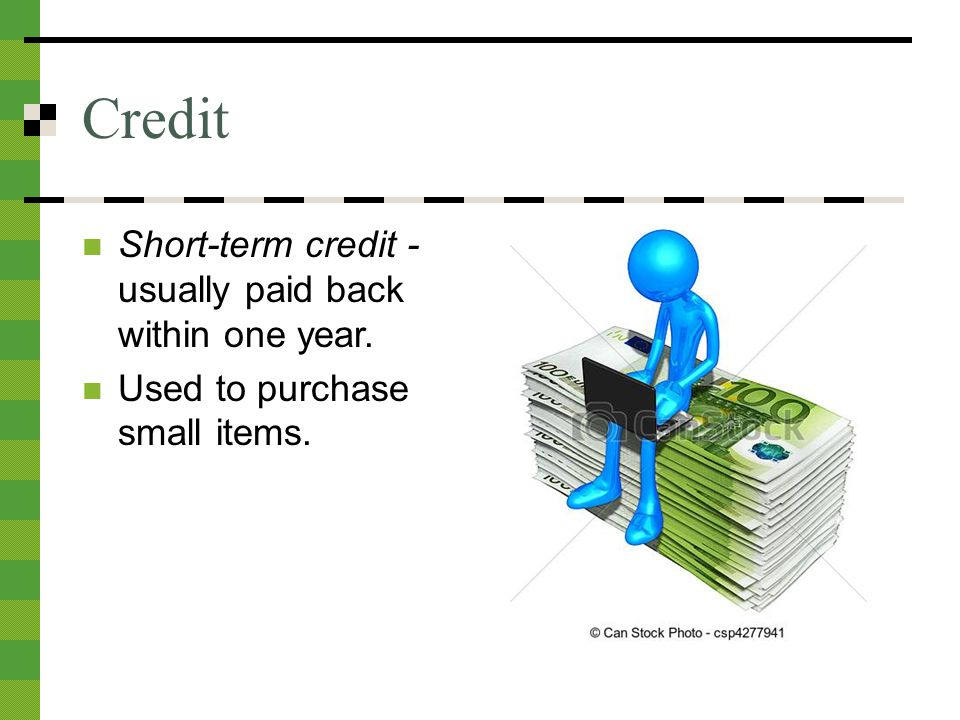 Credit Short-term credit - usually paid back within one year. Used to purchase small items.
