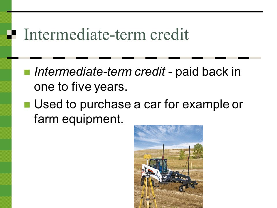 Intermediate-term credit Intermediate-term credit - paid back in one to five years.