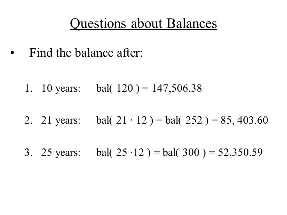 Questions about Balances Find the balance after: 1.10 years:bal( 120 ) = 147,506.38 2.21 years:bal( 21 · 12 ) = bal( 252 ) = 85, 403.60 3.25 years:bal( 25 ·12 ) = bal( 300 ) = 52,350.59