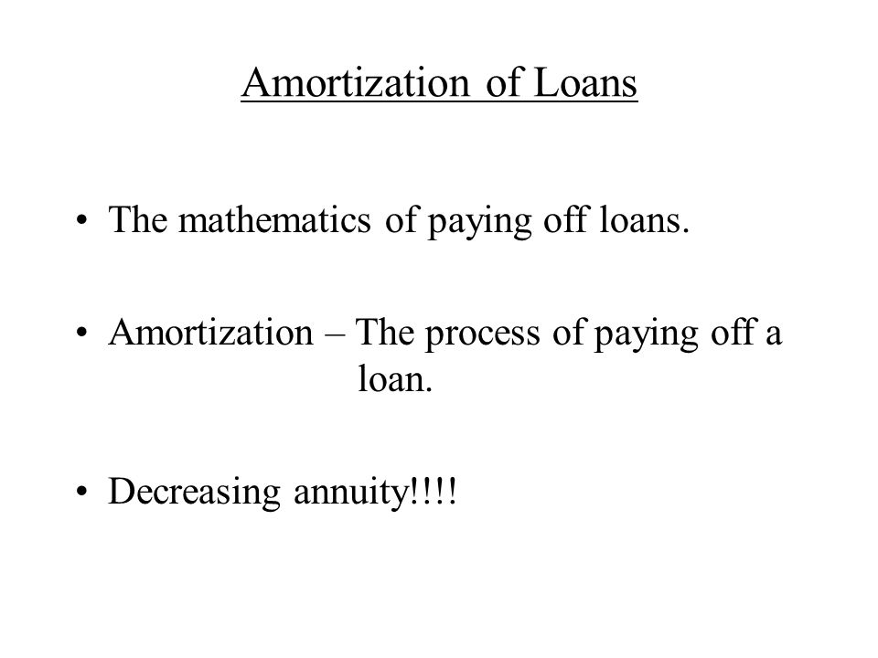 The mathematics of paying off loans. Amortization – The process of paying off a loan. Decreasing annuity!!!!