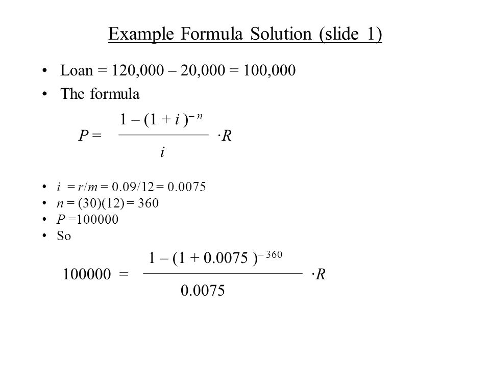 Example Formula Solution (slide 1) Loan = 120,000 – 20,000 = 100,000 The formula ·R·R 1 – (1 + i ) – n P = i = r/m = 0.09/12 = 0.0075 n = (30)(12) = 360 P =100000 So ·R·R 1 – (1 + 0.0075 ) – 360 100000 = i 0.0075