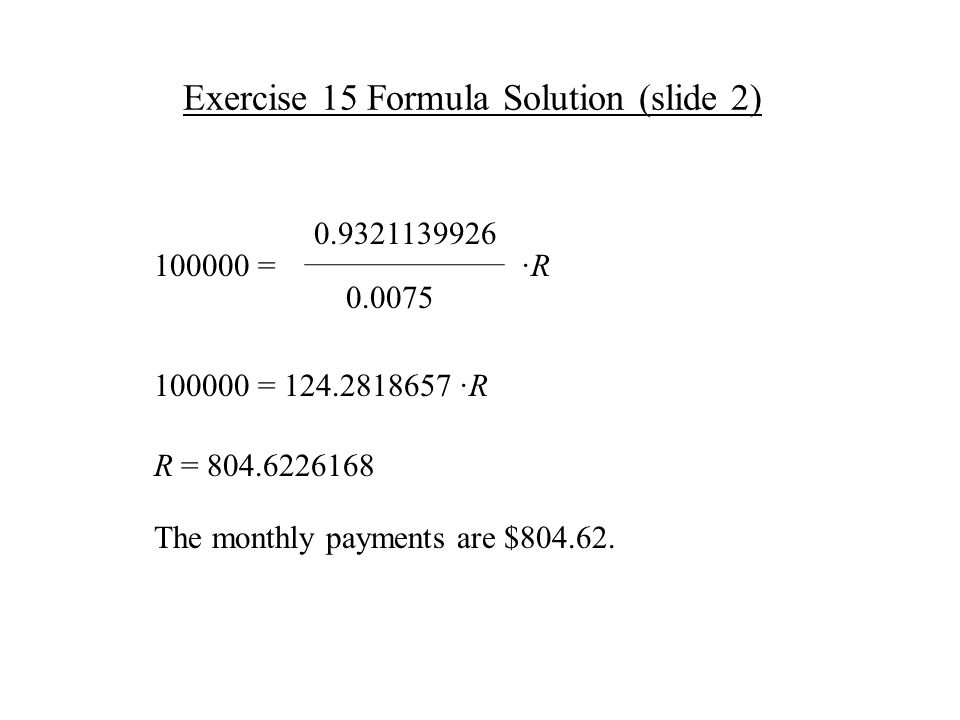 Exercise 15 Formula Solution (slide 2) ·R·R 0.0075 0.9321139926 100000 = R = 804.6226168 The monthly payments are $804.62.