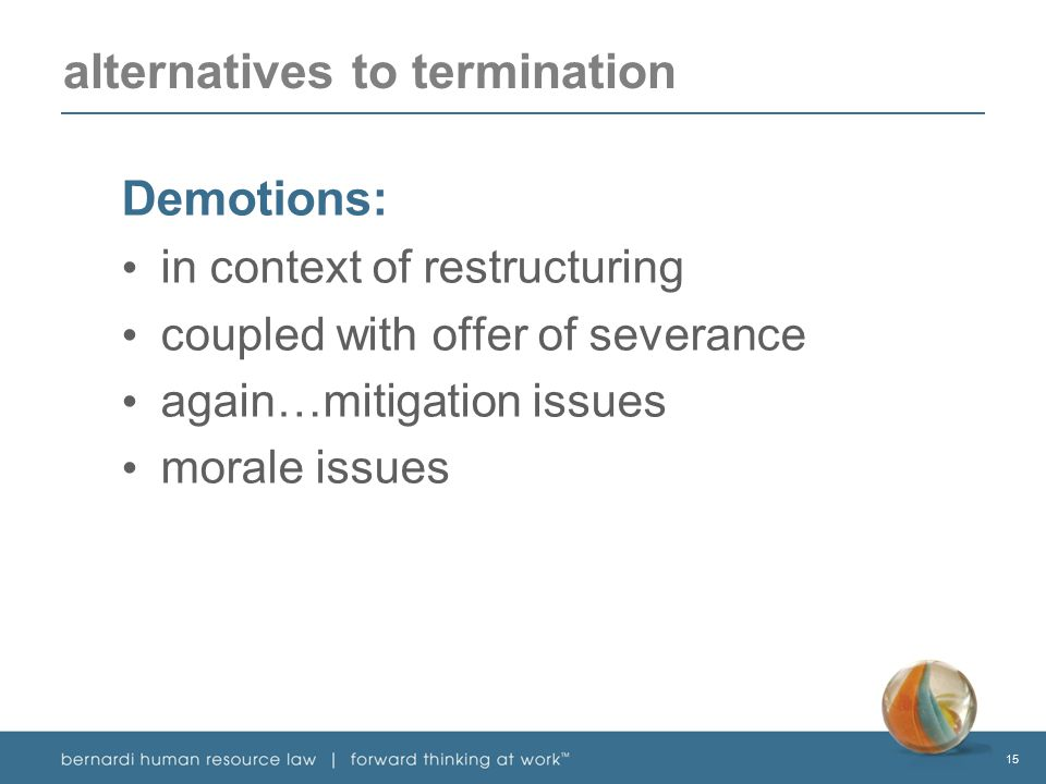 15 alternatives to termination Demotions: in context of restructuring coupled with offer of severance again…mitigation issues morale issues