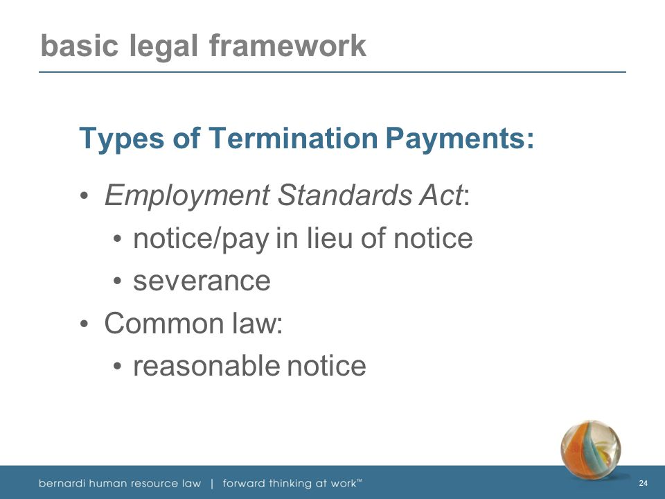 24 basic legal framework Types of Termination Payments: Employment Standards Act: notice/pay in lieu of notice severance Common law: reasonable notice