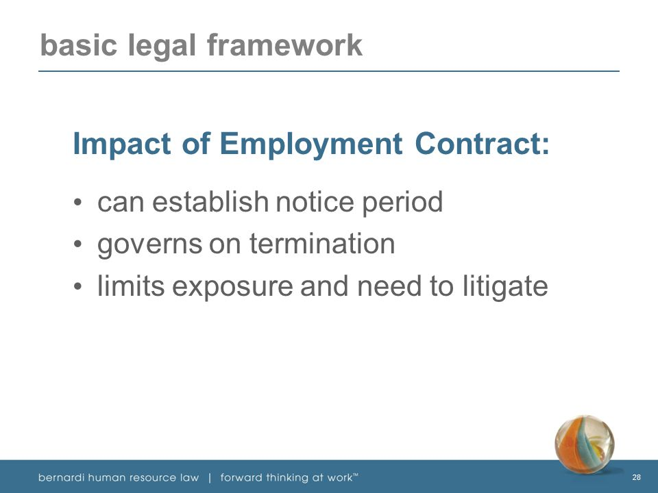 28 basic legal framework Impact of Employment Contract: can establish notice period governs on termination limits exposure and need to litigate