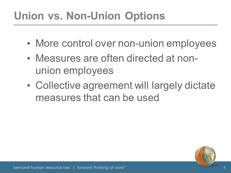 3 Union vs. Non-Union Options More control over non-union employees Measures are often directed at non- union employees Collective agreement will larg