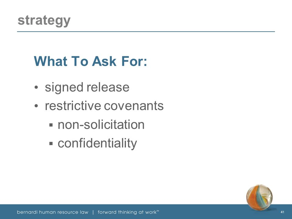 41 strategy What To Ask For: signed release restrictive covenants  non-solicitation  confidentiality