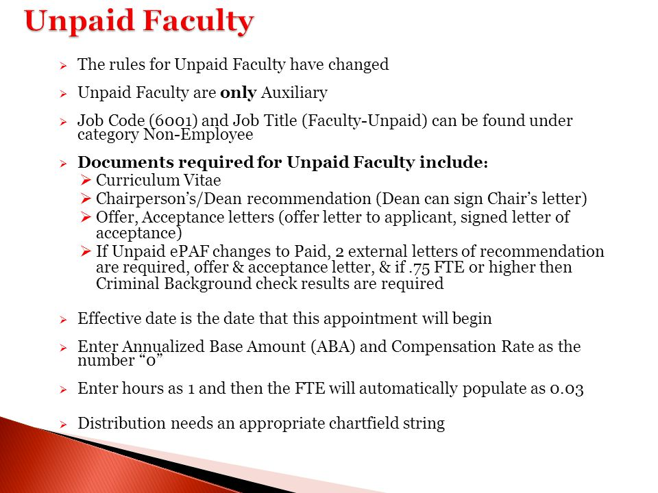 Unpaid Faculty  The rules for Unpaid Faculty have changed  Unpaid Faculty are only Auxiliary  Job Code (6001) and Job Title (Faculty-Unpaid) can be found under category Non-Employee  Documents required for Unpaid Faculty include :  Curriculum Vitae  Chairperson's/Dean recommendation (Dean can sign Chair's letter)  Offer, Acceptance letters (offer letter to applicant, signed letter of acceptance)  If Unpaid ePAF changes to Paid, 2 external letters of recommendation are required, offer & acceptance letter, & if.75 FTE or higher then Criminal Background check results are required  Effective date is the date that this appointment will begin  Enter Annualized Base Amount (ABA) and Compensation Rate as the number 0  Enter hours as 1 and then the FTE will automatically populate as 0.03  Distribution needs an appropriate chartfield string