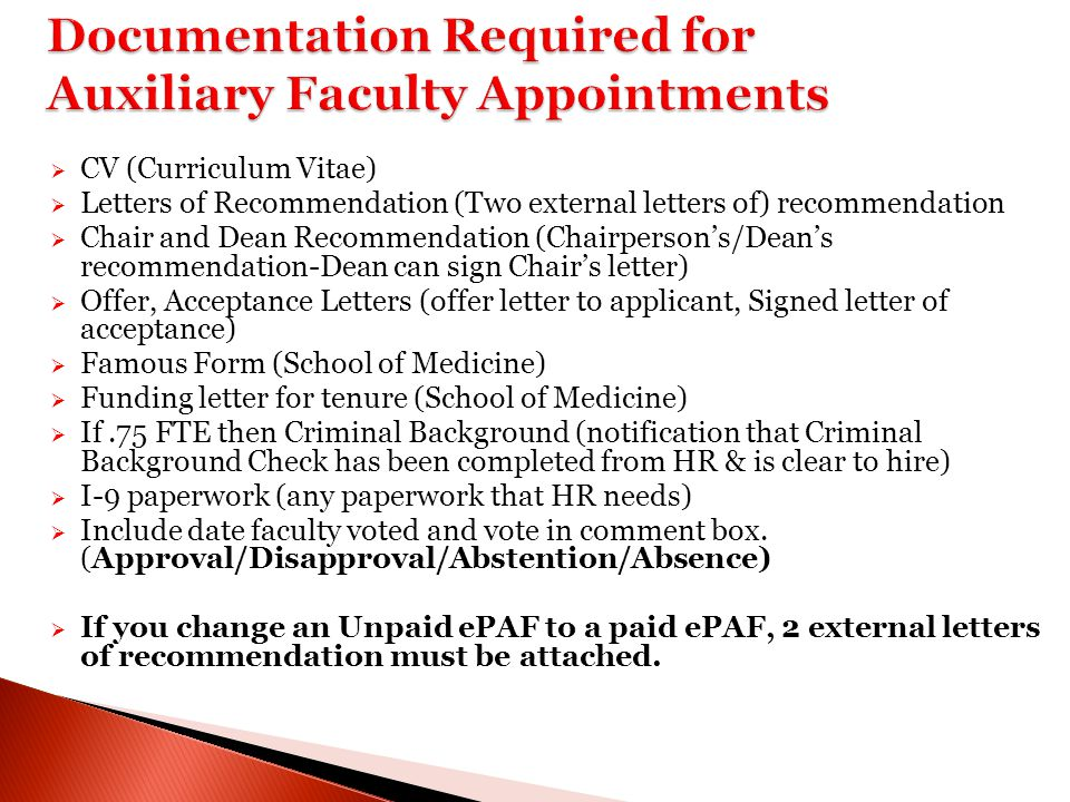  CV (Curriculum Vitae)  Letters of Recommendation (Two external letters of) recommendation  Chair and Dean Recommendation (Chairperson's/Dean's recommendation-Dean can sign Chair's letter)  Offer, Acceptance Letters (offer letter to applicant, Signed letter of acceptance)  Famous Form (School of Medicine)  Funding letter for tenure (School of Medicine)  If.75 FTE then Criminal Background (notification that Criminal Background Check has been completed from HR & is clear to hire)  I-9 paperwork (any paperwork that HR needs)  Include date faculty voted and vote in comment box.