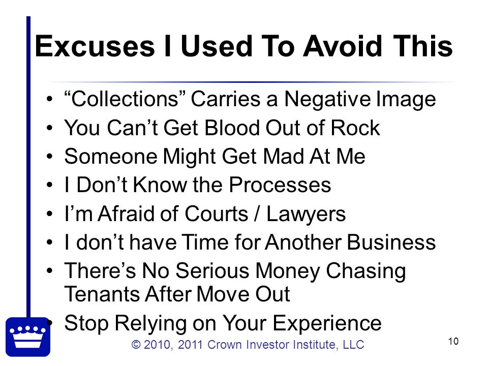 © 2010, 2011 Crown Investor Institute, LLC 10 Excuses I Used To Avoid This Collections Carries a Negative Image You Can't Get Blood Out of Rock Someone Might Get Mad At Me I Don't Know the Processes I'm Afraid of Courts / Lawyers I don't have Time for Another Business There's No Serious Money Chasing Tenants After Move Out Stop Relying on Your Experience
