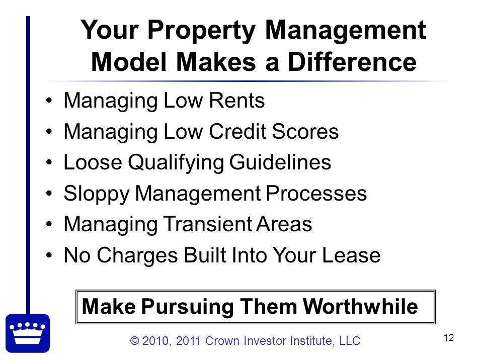© 2010, 2011 Crown Investor Institute, LLC 12 Your Property Management Model Makes a Difference Managing Low Rents Managing Low Credit Scores Loose Qualifying Guidelines Sloppy Management Processes Managing Transient Areas No Charges Built Into Your Lease Make Pursuing Them Worthwhile